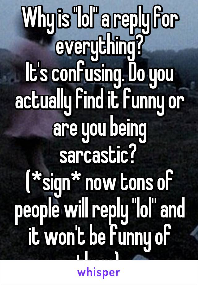 "Why is ""lol"" a reply for everything? It's confusing. Do you actually find it funny or are you being sarcastic?  (*sign* now tons of people will reply ""lol"" and it won't be funny of them)"