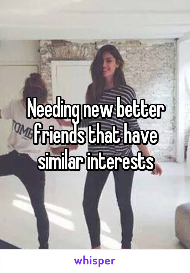 Needing new better friends that have similar interests