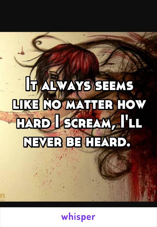 It always seems like no matter how hard I scream, I'll never be heard.