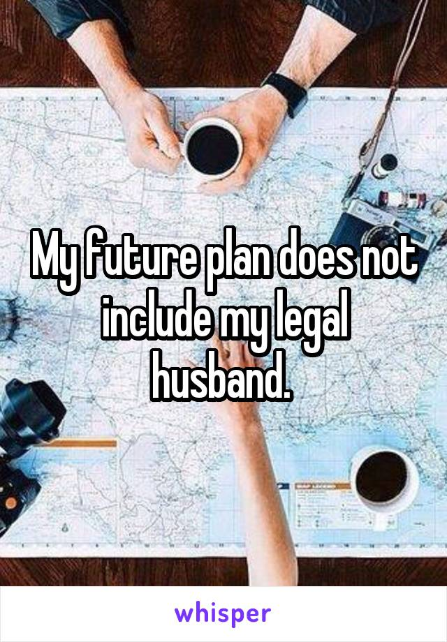 My future plan does not include my legal husband.