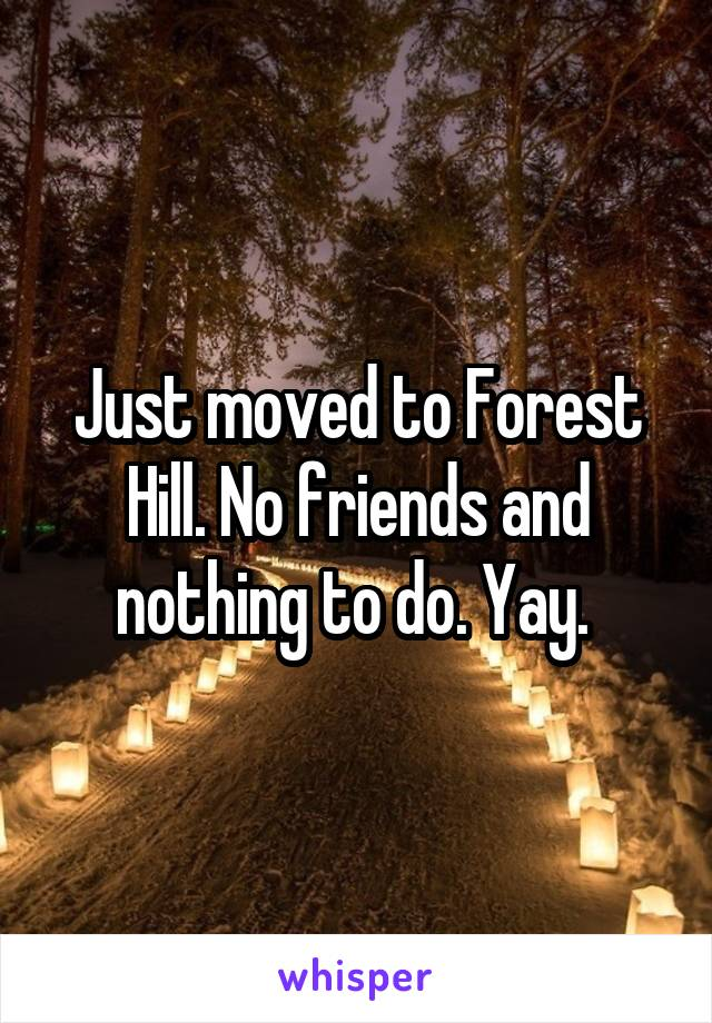 Just moved to Forest Hill. No friends and nothing to do. Yay.