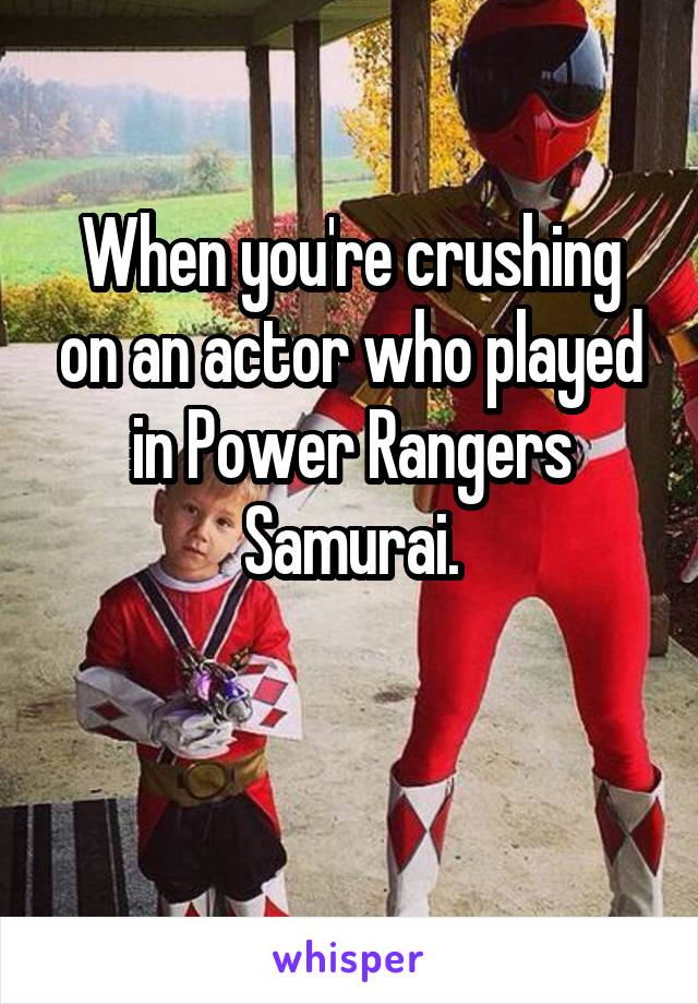 When you're crushing on an actor who played in Power Rangers Samurai.