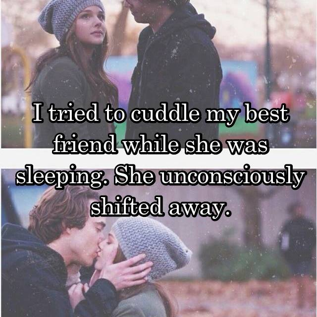 I tried to cuddle my best friend while she was sleeping. She unconsciously shifted away.