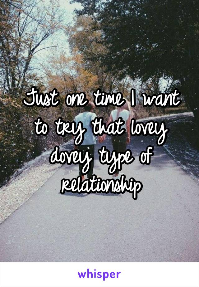 Just one time I want to try that lovey dovey type of relationship
