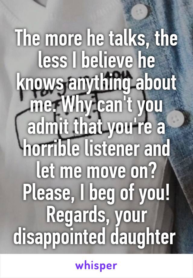 The more he talks, the less I believe he knows anything about me. Why can't you admit that you're a horrible listener and let me move on? Please, I beg of you! Regards, your disappointed daughter