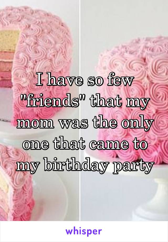 "I have so few ""friends"" that my mom was the only one that came to my birthday party"