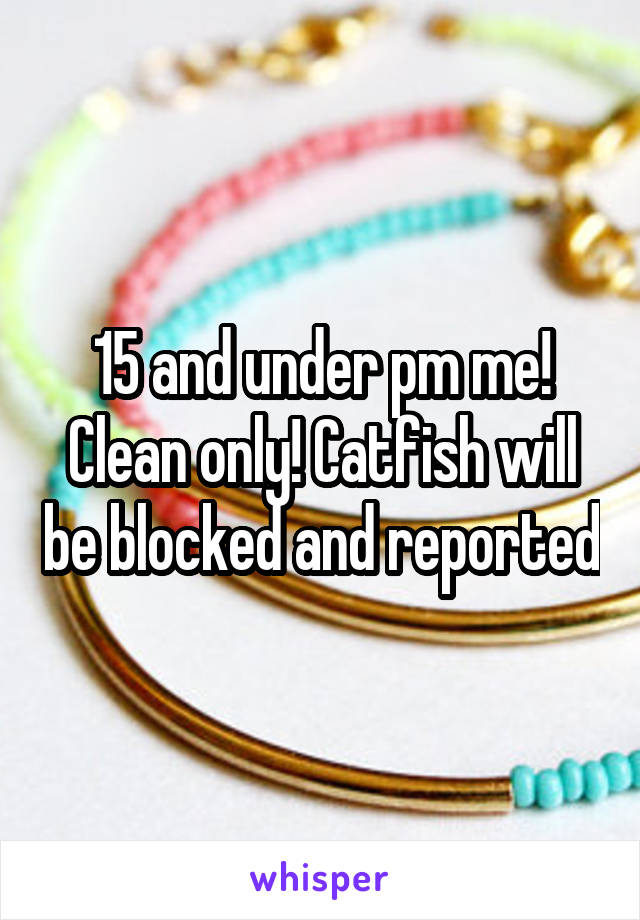15 and under pm me! Clean only! Catfish will be blocked and reported