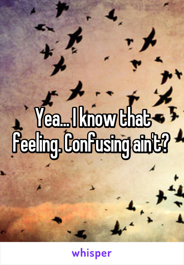 Yea... I know that feeling. Confusing ain't?