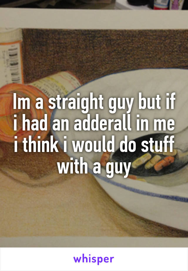 Im a straight guy but if i had an adderall in me i think i would do stuff with a guy