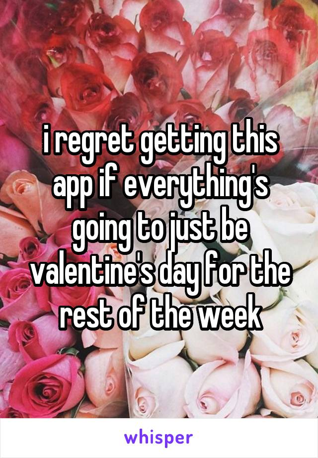 i regret getting this app if everything's going to just be valentine's day for the rest of the week