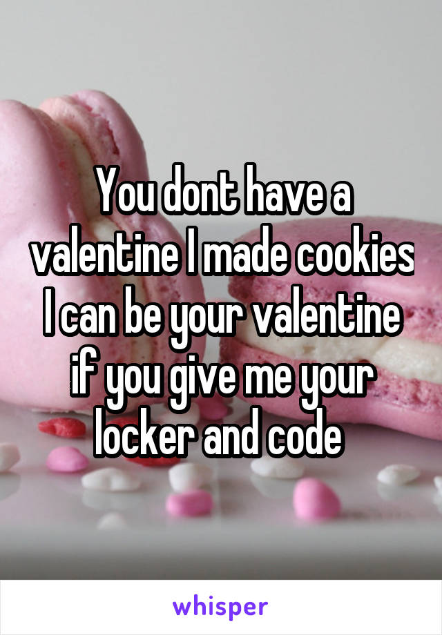 You dont have a valentine I made cookies I can be your valentine if you give me your locker and code