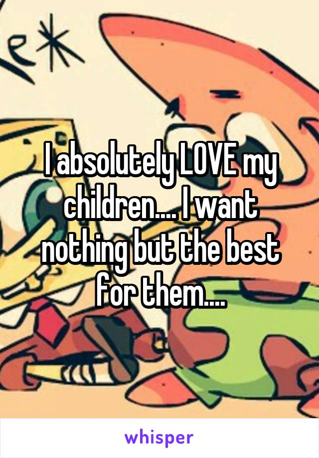 I absolutely LOVE my children.... I want nothing but the best for them....