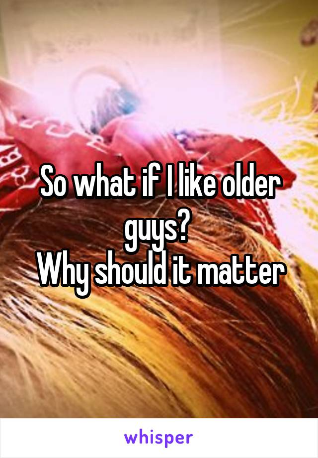 So what if I like older guys?  Why should it matter