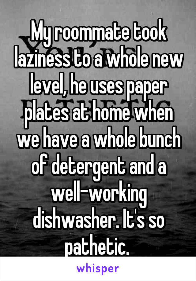 My roommate took laziness to a whole new level, he uses paper plates at home when we have a whole bunch of detergent and a well-working dishwasher. It's so pathetic.
