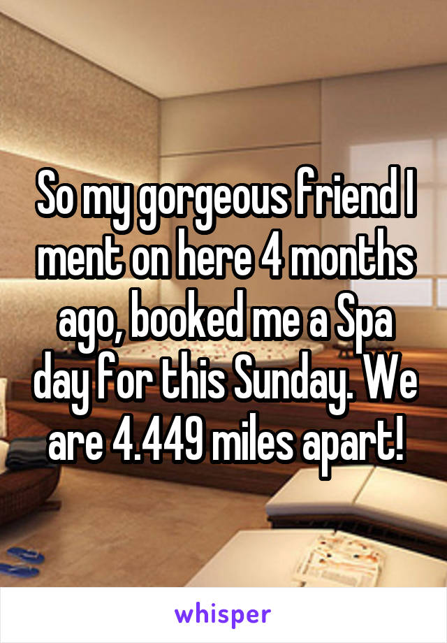 So my gorgeous friend I ment on here 4 months ago, booked me a Spa day for this Sunday. We are 4.449 miles apart!