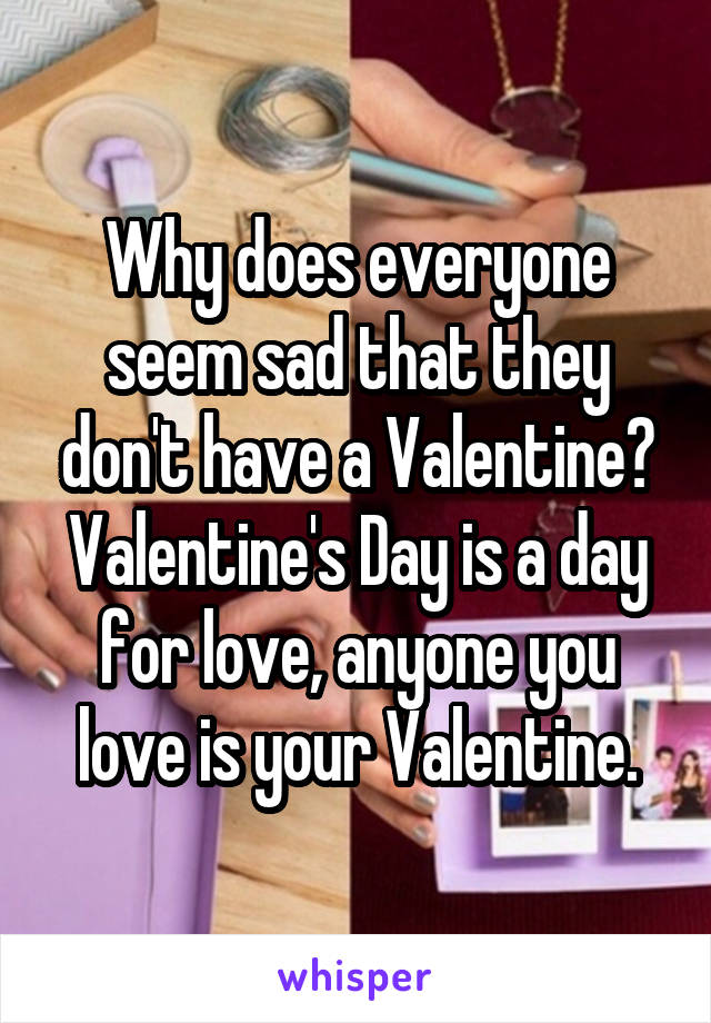 Why does everyone seem sad that they don't have a Valentine? Valentine's Day is a day for love, anyone you love is your Valentine.