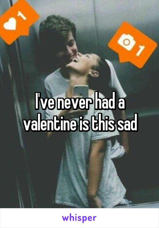I've never had a valentine is this sad