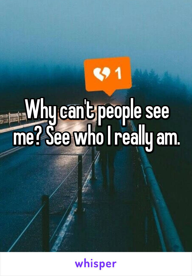 Why can't people see me? See who I really am.