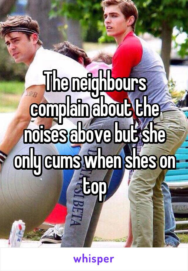 The neighbours complain about the noises above but she only cums when shes on top