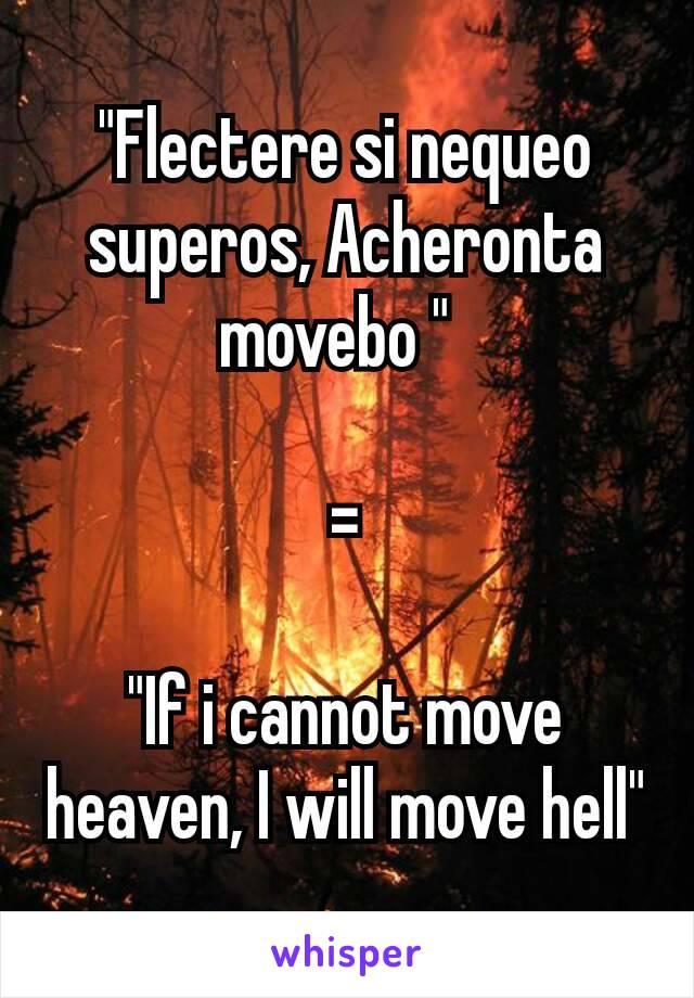 """""""Flectere si nequeo superos, Acheronta movebo """"  =  """"If i cannot move heaven, I will move hell"""""""