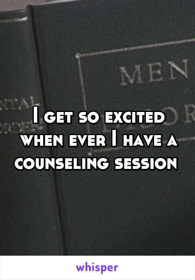 I get so excited when ever I have a counseling session