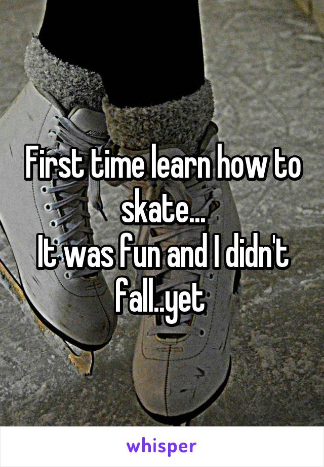 First time learn how to skate... It was fun and I didn't fall..yet