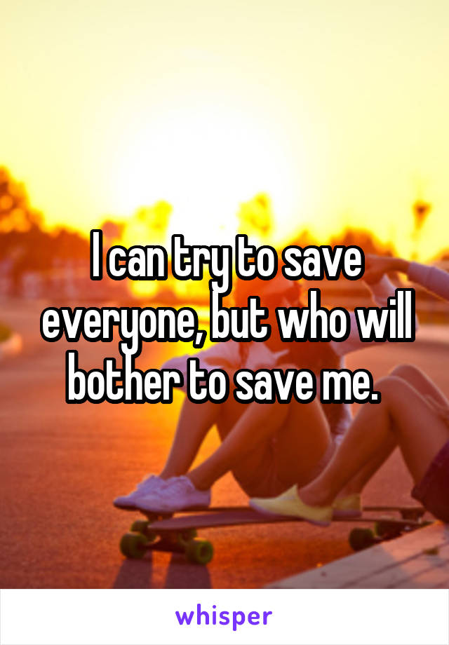 I can try to save everyone, but who will bother to save me.