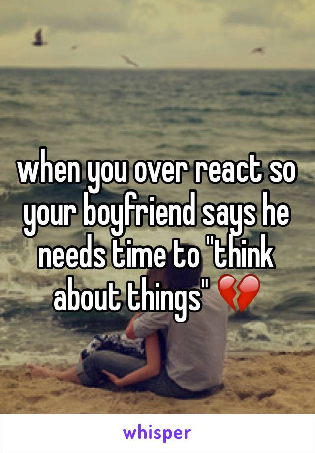 "when you over react so your boyfriend says he needs time to ""think about things"" 💔"