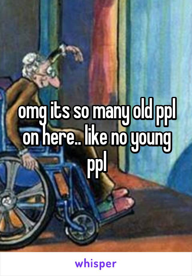 omg its so many old ppl on here.. like no young ppl