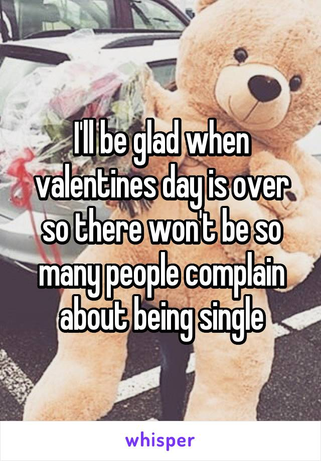 I'll be glad when valentines day is over so there won't be so many people complain about being single