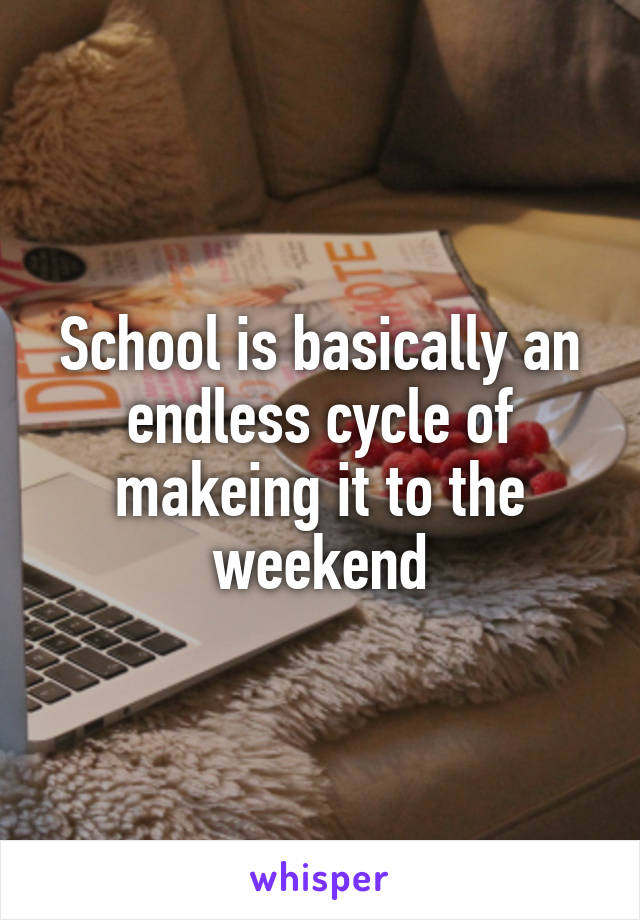 School is basically an endless cycle of makeing it to the weekend