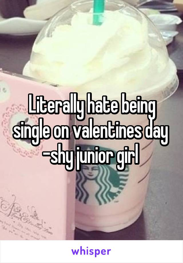 Literally hate being single on valentines day  -shy junior girl