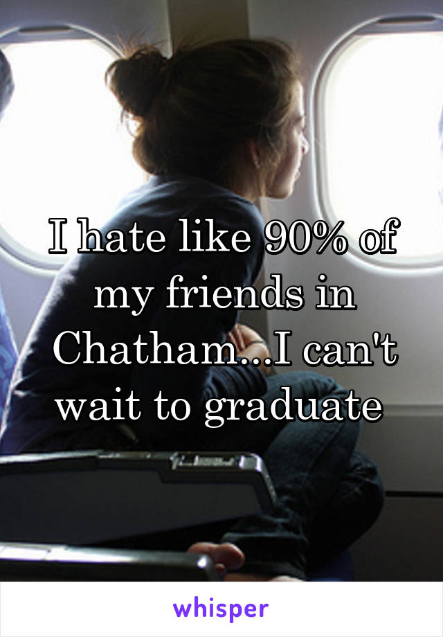 I hate like 90% of my friends in Chatham...I can't wait to graduate