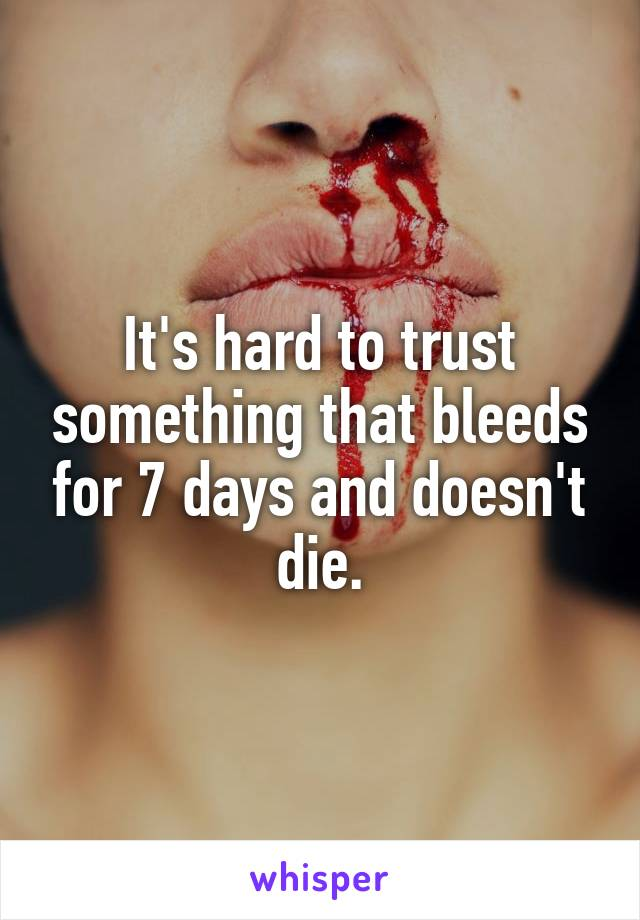 It's hard to trust something that bleeds for 7 days and doesn't die.