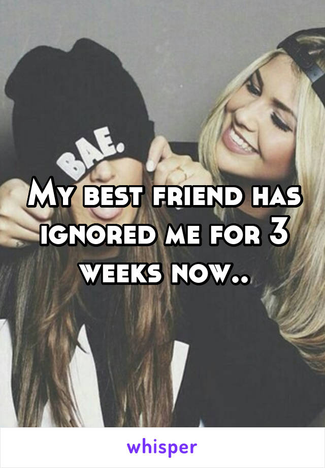 My best friend has ignored me for 3 weeks now..