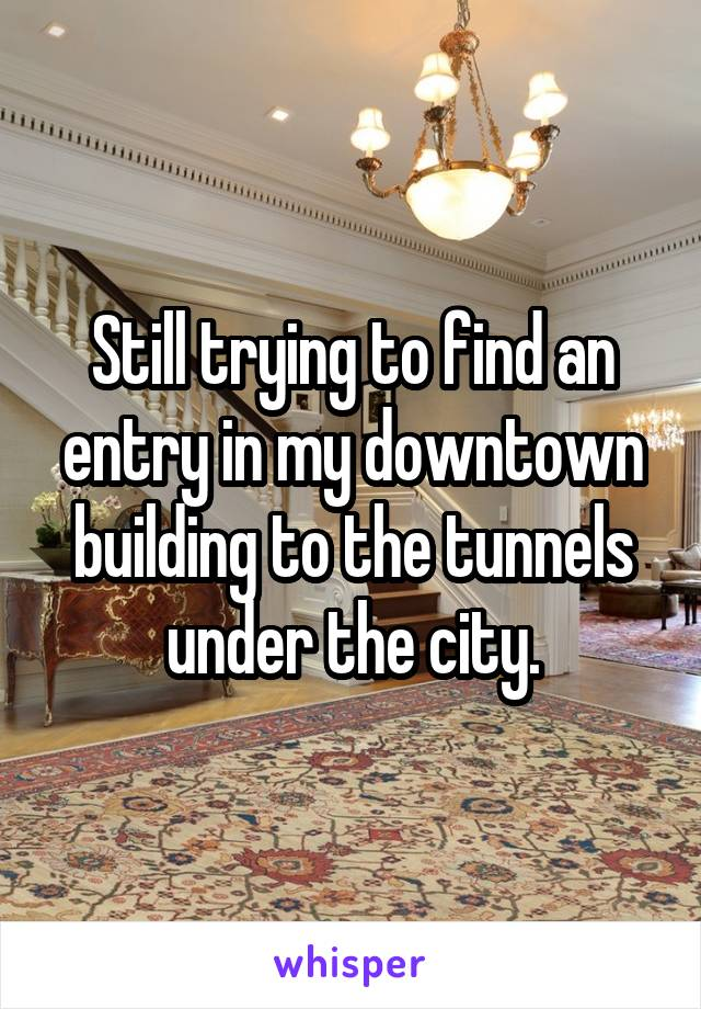 Still trying to find an entry in my downtown building to the tunnels under the city.