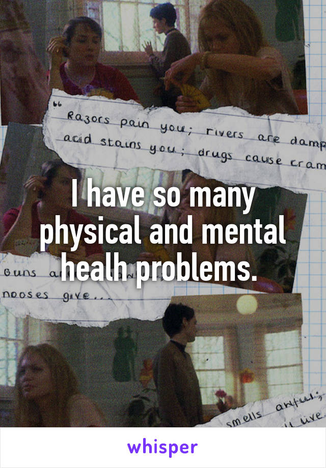 I have so many physical and mental healh problems.
