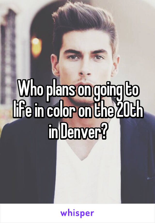Who plans on going to life in color on the 20th in Denver?