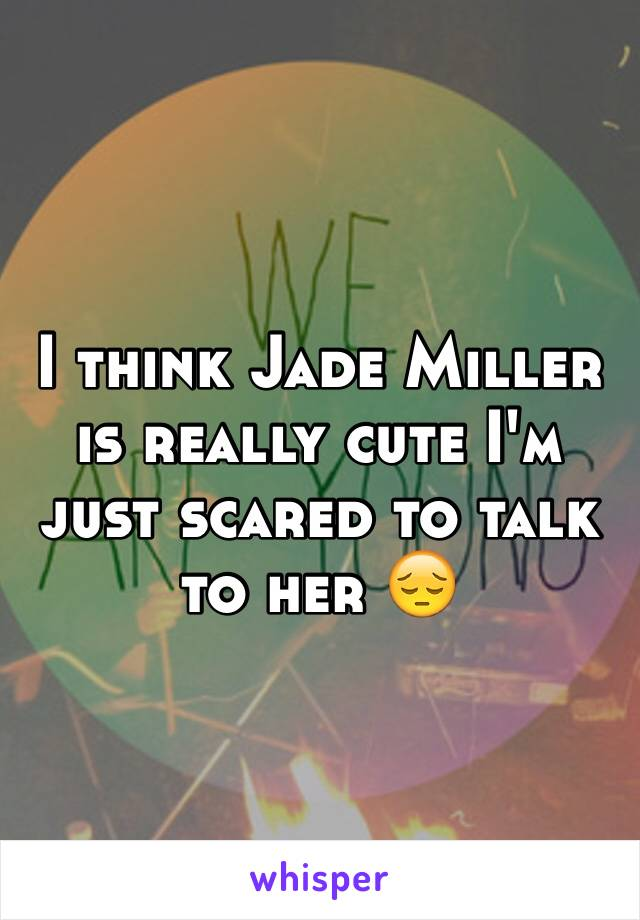 I think Jade Miller is really cute I'm just scared to talk to her 😔