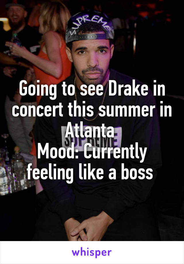 Going to see Drake in concert this summer in Atlanta  Mood: Currently feeling like a boss