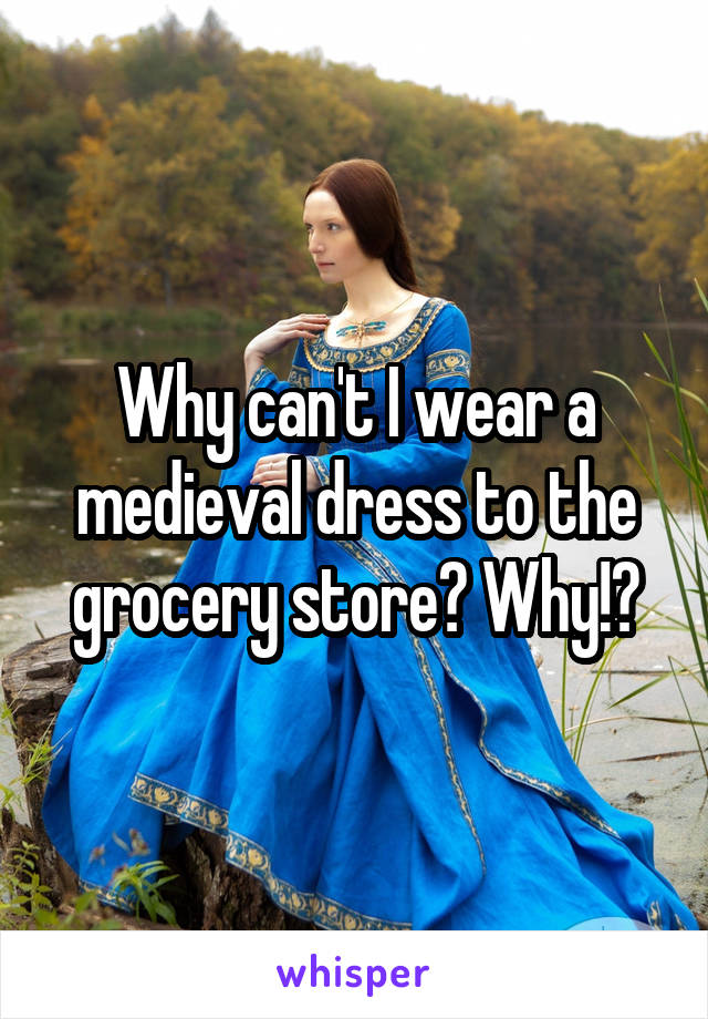 Why can't I wear a medieval dress to the grocery store? Why!?