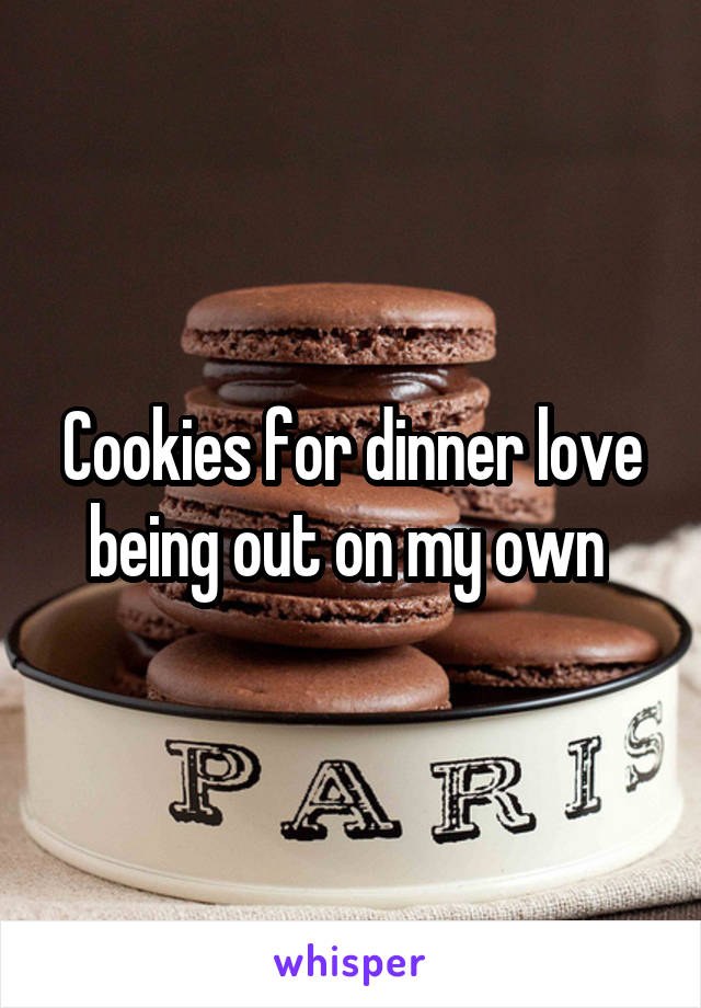 Cookies for dinner love being out on my own