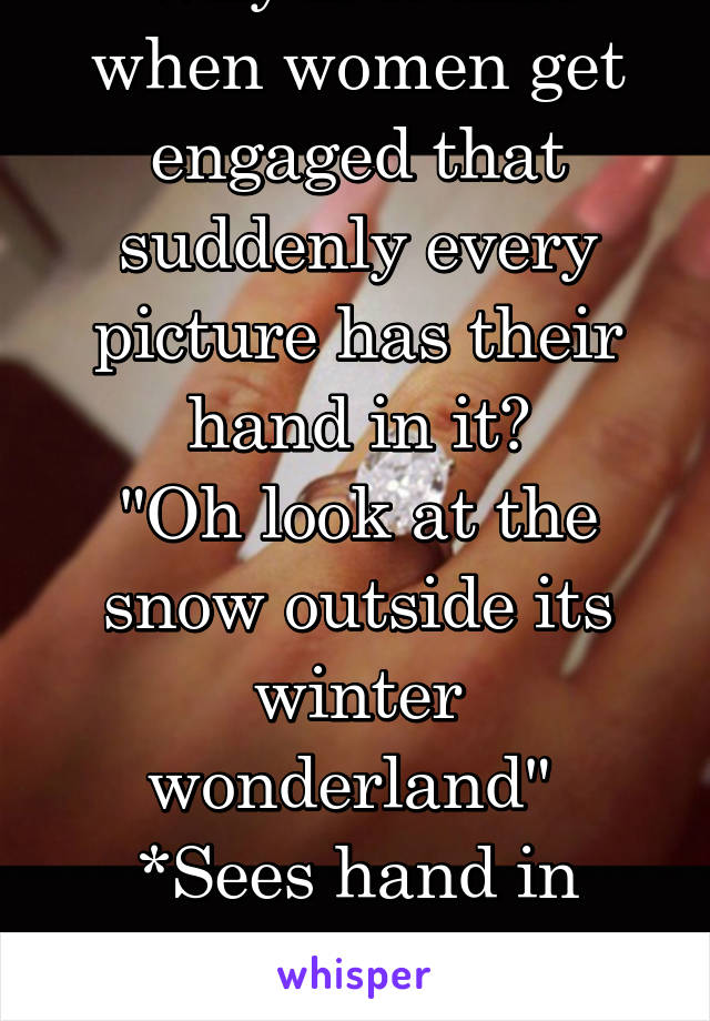 "Why is it that when women get engaged that suddenly every picture has their hand in it? ""Oh look at the snow outside its winter wonderland""  *Sees hand in bottom corner with ring"