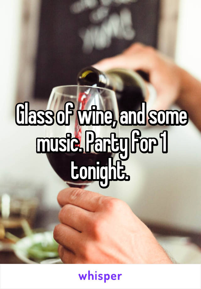 Glass of wine, and some music. Party for 1 tonight.