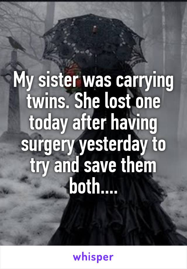 My sister was carrying twins. She lost one today after having surgery yesterday to try and save them both....