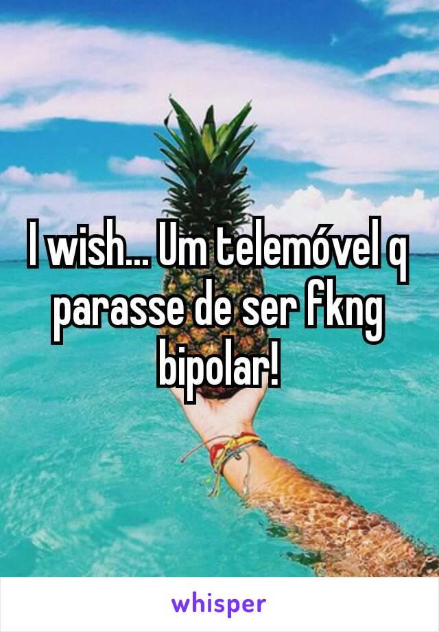 I wish... Um telemóvel q parasse de ser fkng bipolar!