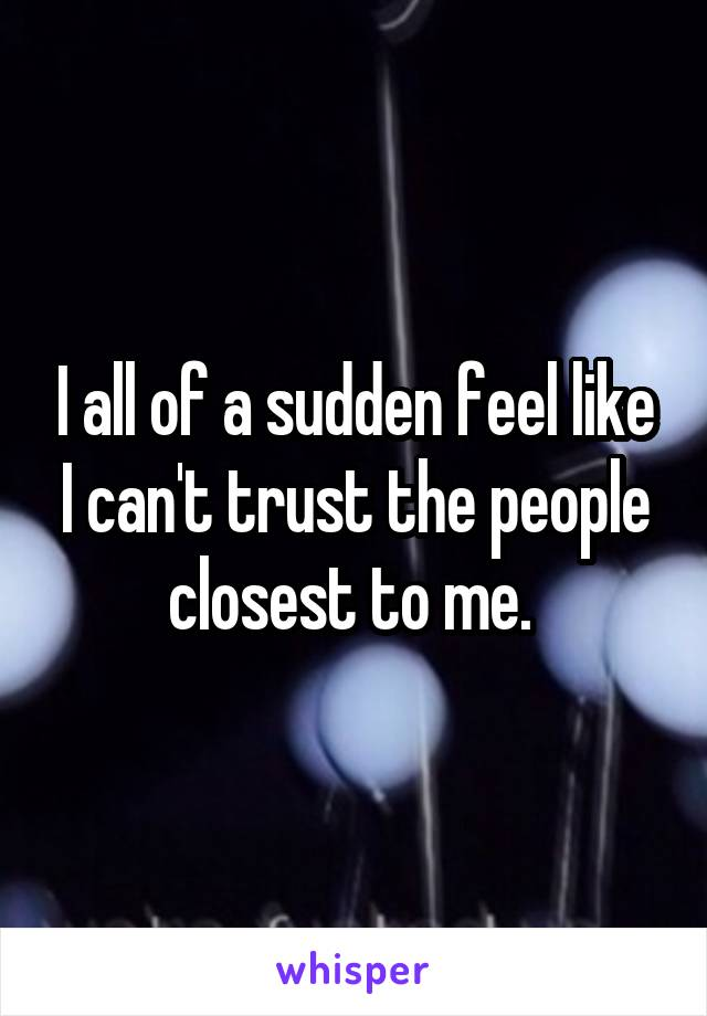I all of a sudden feel like I can't trust the people closest to me.