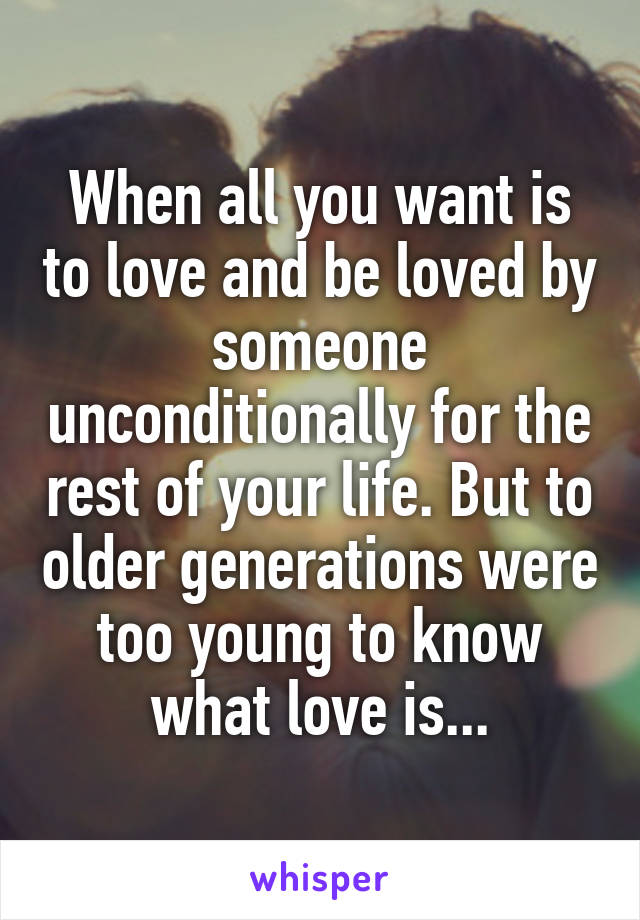 When all you want is to love and be loved by someone unconditionally for the rest of your life. But to older generations were too young to know what love is...