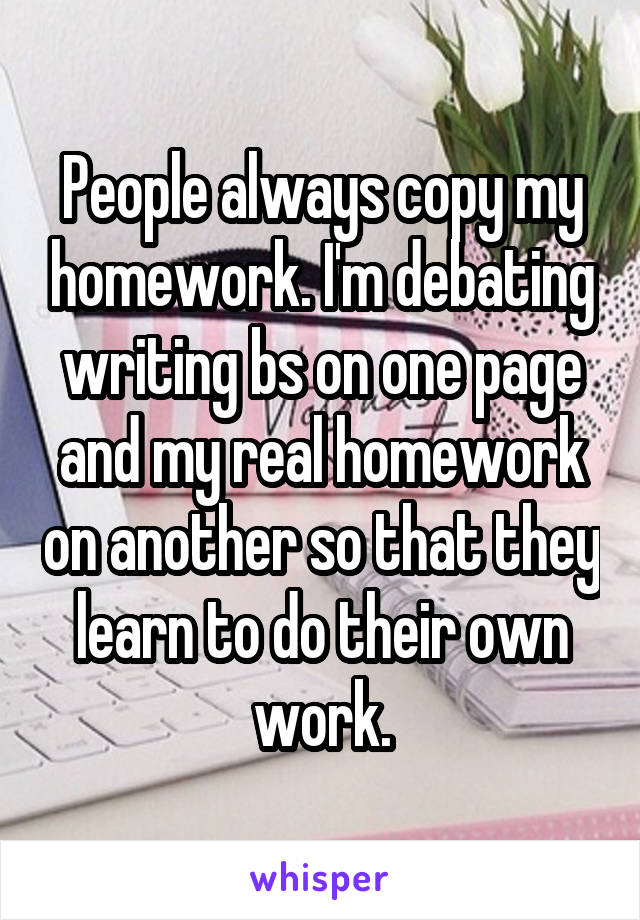 People always copy my homework. I'm debating writing bs on one page and my real homework on another so that they learn to do their own work.