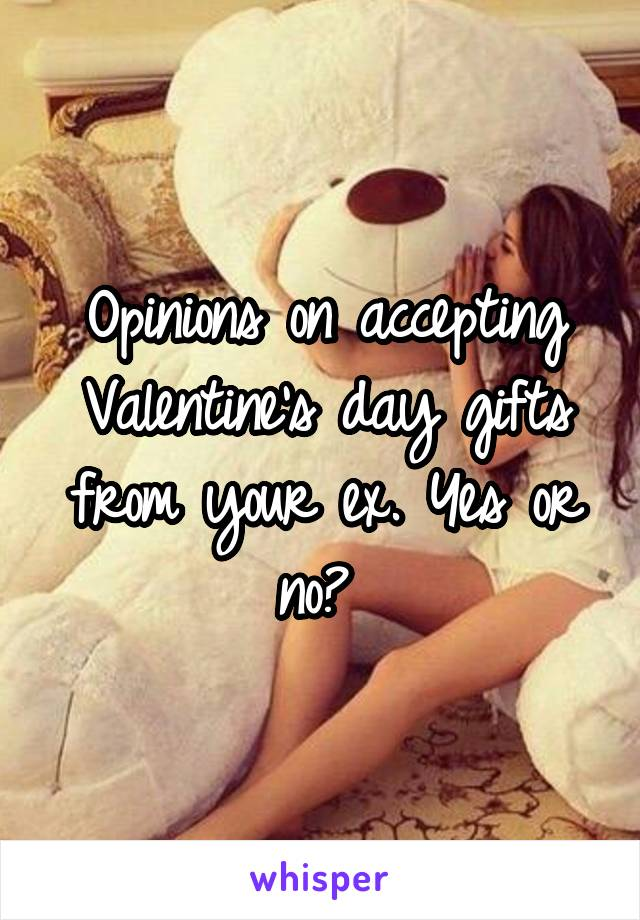 Opinions on accepting Valentine's day gifts from your ex. Yes or no?